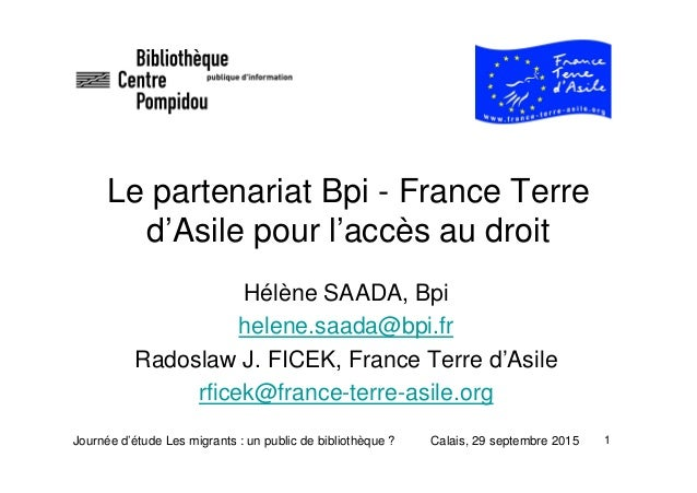 1 Le partenariat Bpi - France Terre d'Asile pour l'accès au droit Hélène SAADA, Bpi helene.saada@bpi.fr Radoslaw J. FICEK,...
