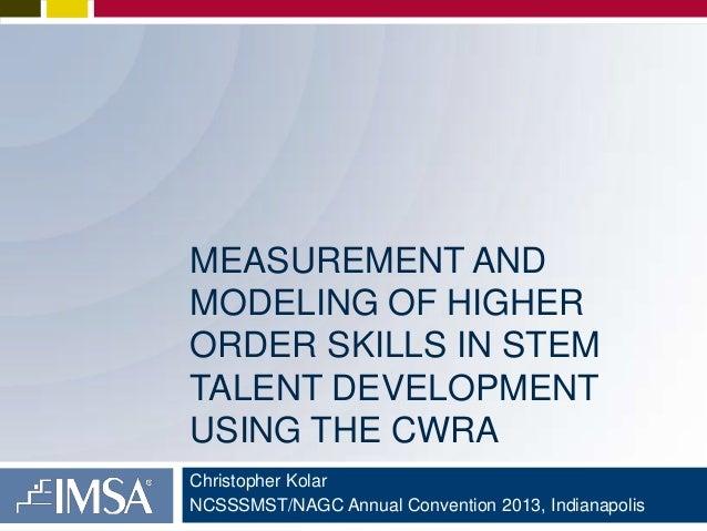 MEASUREMENT AND MODELING OF HIGHER ORDER SKILLS IN STEM TALENT DEVELOPMENT USING THE CWRA Christopher Kolar NCSSSMST/NAGC ...