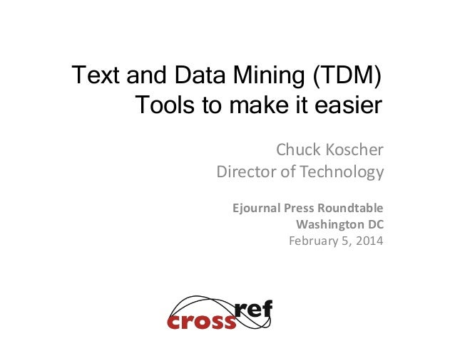Chuck Koscher Director of Technology Ejournal Press Roundtable Washington DC February 5, 2014 Text and Data Mining (TDM) T...