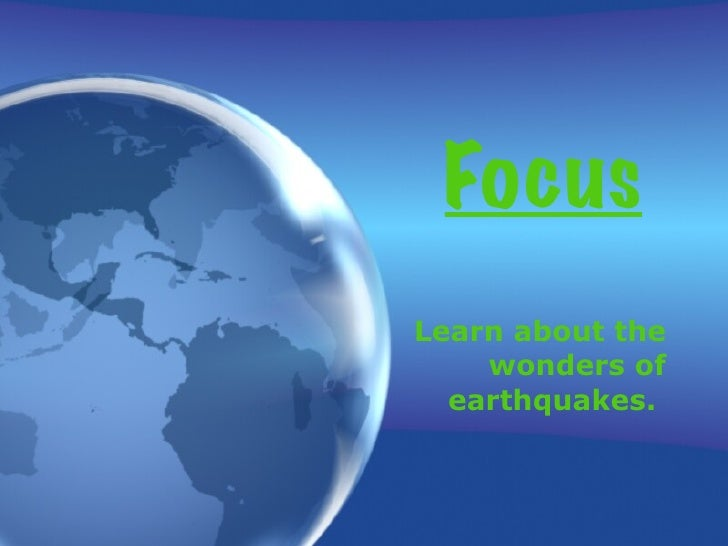 Focus Learn about the wonders of earthquakes.