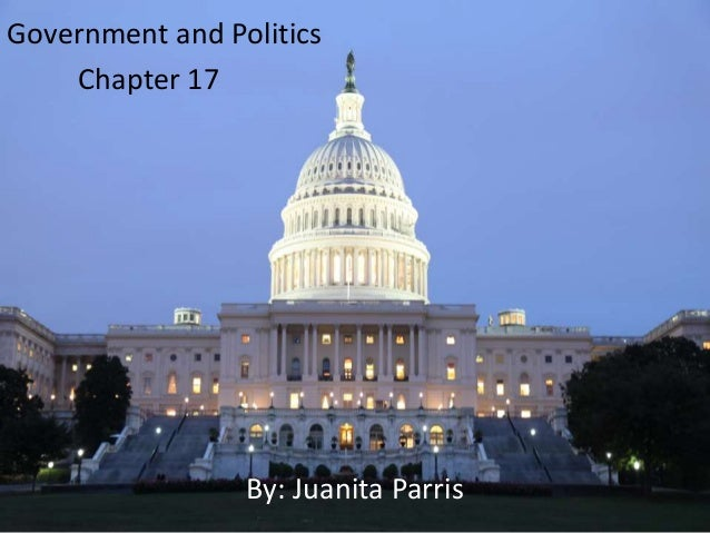 Government and Politics Chapter 17 By: Juanita Parris
