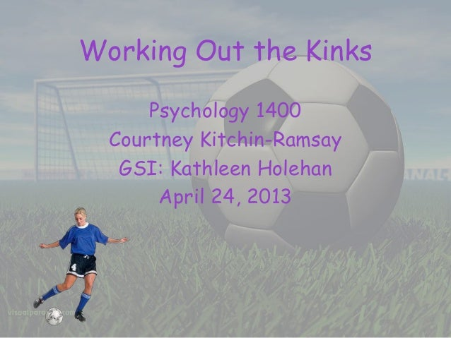 Working Out the Kinks Psychology 1400 Courtney Kitchin-Ramsay GSI: Kathleen Holehan April 24, 2013