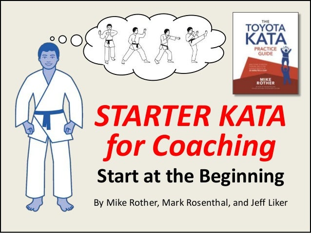 Rother, Rosenthal, Liker STARTER KATA for Coaching Start at the Beginning By Mike Rother, Mark Rosenthal, and Jeff Liker 1