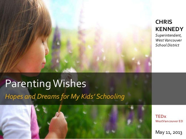 ParentingWishesHopes and Dreams for My Kids' SchoolingTEDxWestVancouver EDMay 11, 2013CHRISKENNEDYSuperintendent,WestVanco...