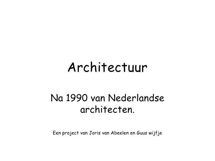 Architectuur<br />Na 1990 van Nederlandse architecten.<br />Een project van Joris van Abeelen en Guus wijfje<br />