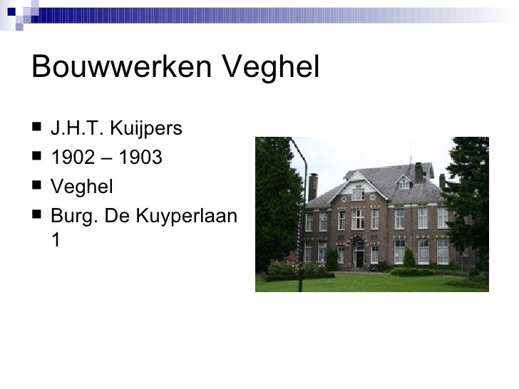 Bouwwerken Veghel <ul><li>J.H.T. Kuijpers </li></ul><ul><li>1902 – 1903 </li></ul><ul><li>Veghel </li></ul><ul><li>Burg. D...