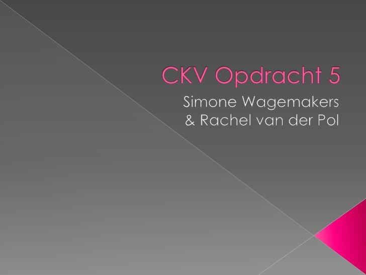 CKV Opdracht 5<br />Simone Wagemakers<br />& Rachel van der Pol<br />