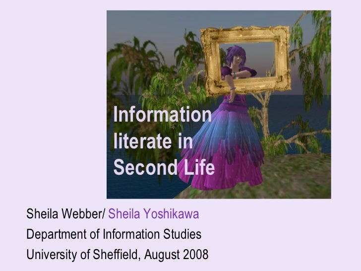 Information                  literate in                  Second Life Sheila Webber/ Sheila Yoshikawa Department of Inform...