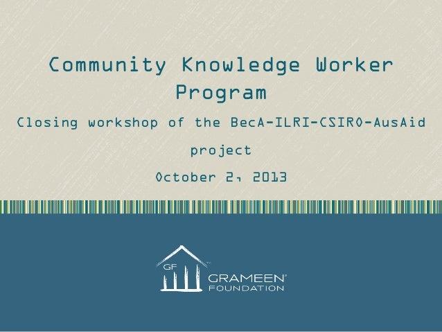 Community Knowledge Worker Program Closing workshop of the BecA-ILRI-CSIRO-AusAid project October 2, 2013