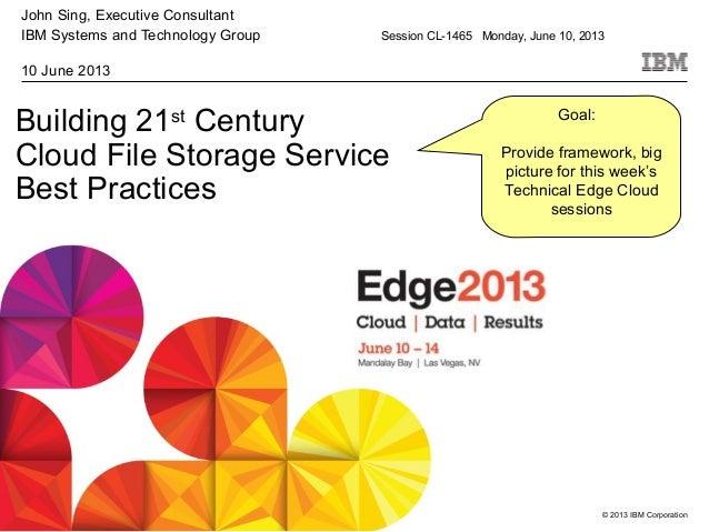 © 2013 IBM CorporationBuilding 21stCenturyCloud File Storage ServiceBest PracticesJohn Sing, Executive ConsultantIBM Syste...