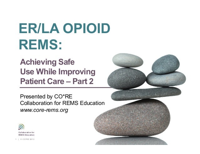 Collaborative for REMS Education Presented by CO*RE Collaboration for REMS Education www.corerems.org Achieving Safe Use W...