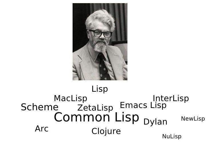 Lisp MacLisp InterLisp ZetaLisp Scheme NewLisp Common Lisp Clojure Arc NuLisp Emacs Lisp Dylan