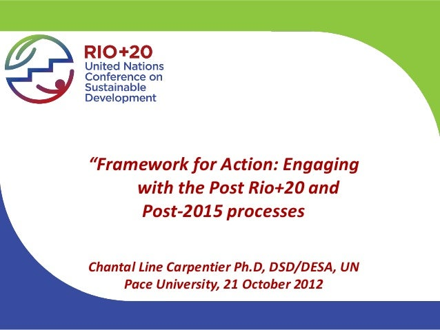 """Framework for Action: Engaging     with the Post Rio+20 and     Post-2015 processesChantal Line Carpentier Ph.D, DSD/DESA..."