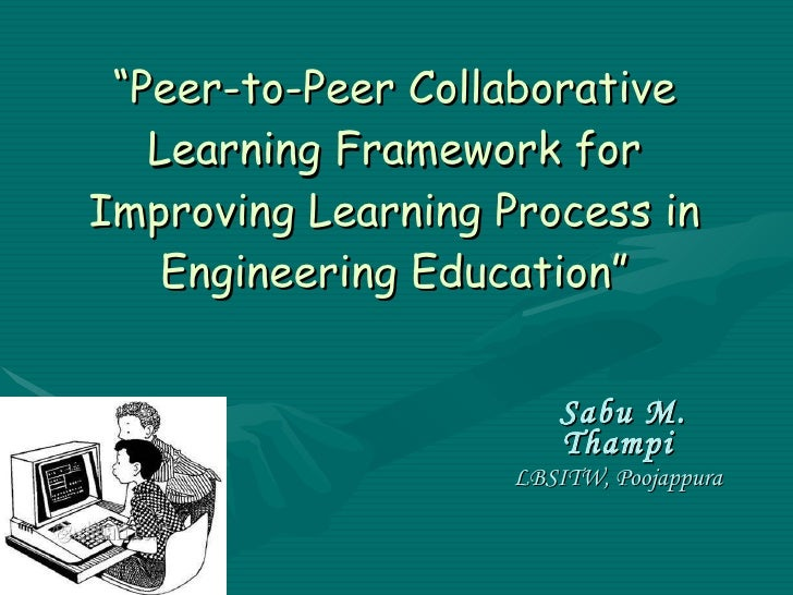 """"""" Peer-to-Peer Collaborative Learning Framework for Improving Learning Process in Engineering Education"""" Sabu M. Thampi LB..."""