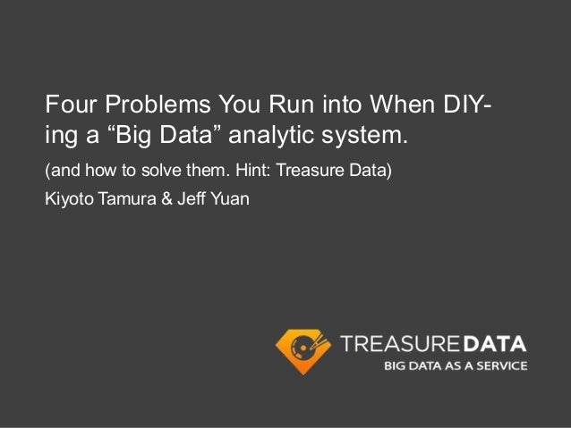 "Four Problems You Run into When DIY-ing a ""Big Data"" analytic system.(and how to solve them. Hint: Treasure Data)Kiyoto Ta..."