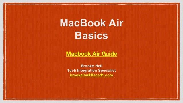 MacBook Air Basics Brooke Hall Tech Integration Specialist brooke.hall@scsd1.com Macbook Air Guide