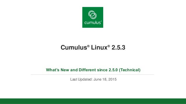 v Cumulus® Linux® 2.5.3 What's New and Different since 2.5.0 (Technical) Last Updated: June 18, 2015