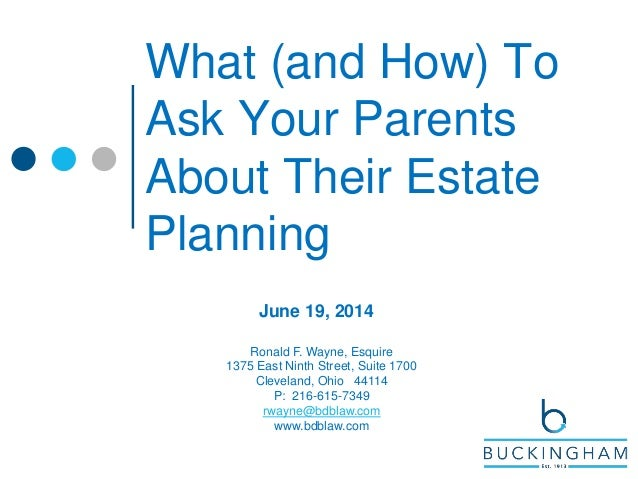 What (and How) To Ask Your Parents About Their Estate Planning June 19, 2014 Ronald F. Wayne, Esquire 1375 East Ninth Stre...
