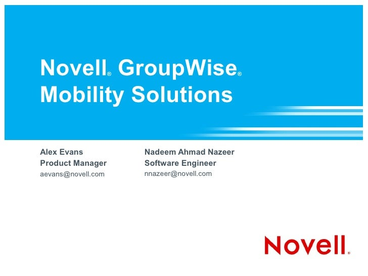 Novell GroupWise    ®                         ®    Mobility Solutions  Alex Evans              Nadeem Ahmad Nazeer Product...