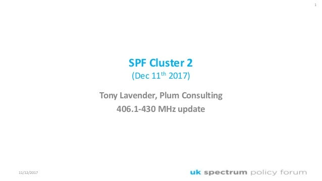 SPF Cluster 2 (Dec 11th 2017) Tony Lavender, Plum Consulting 406.1-430 MHz update 1 11/12/2017