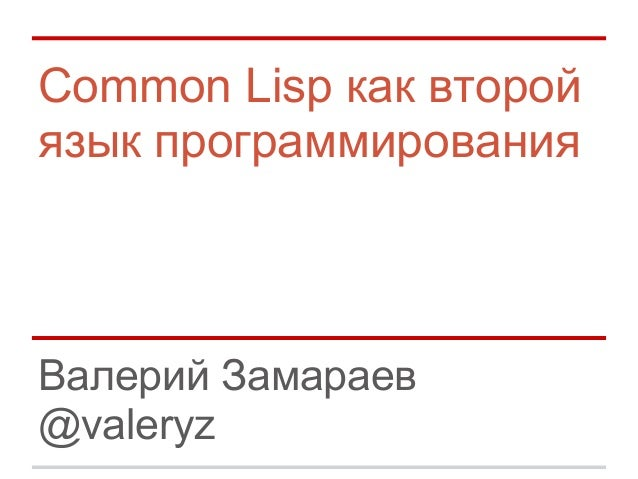 Common Lisp как второйязык программированияВалерий Замараев@valeryz