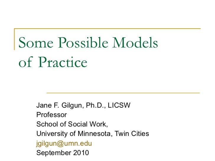 Some Possible Models  of Practice  Jane F. Gilgun, Ph.D., LICSW Professor School of Social Work, University of Minnesota, ...