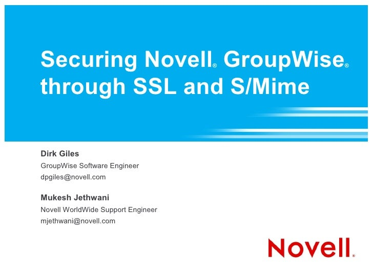 Securing Novell GroupWise           ®   ®    through SSL and S/Mime  Dirk Giles GroupWise Software Engineer dpgiles@novell...