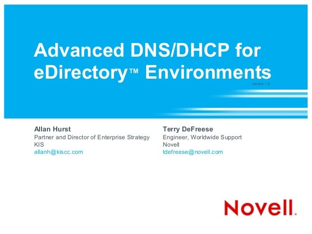 Advanced DNS/DHCP for eDirectory™ Environments Allan Hurst Partner and Director of Enterprise Strategy KIS allanh@kiscc.co...