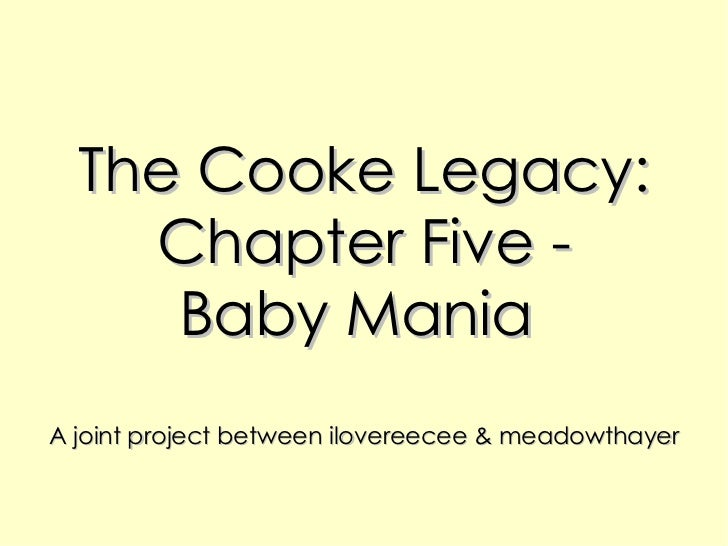 The Cooke Legacy: Chapter Five - Baby Mania  A joint project between ilovereecee & meadowthayer