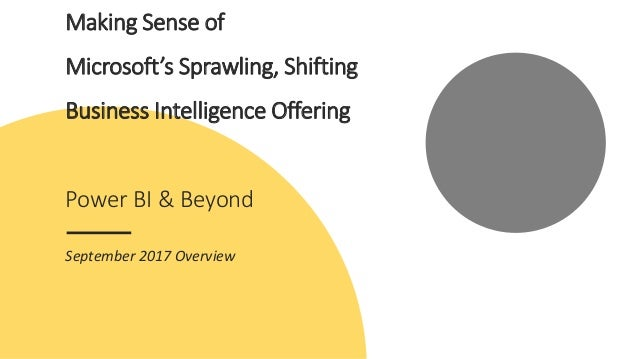 Making Sense of Microsoft's Sprawling, Shifting Business Intelligence Offering Power BI & Beyond September 2017 Overview