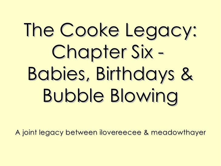 The Cooke Legacy: Chapter Six -  Babies, Birthdays & Bubble Blowing A joint legacy between ilovereecee & meadowthayer