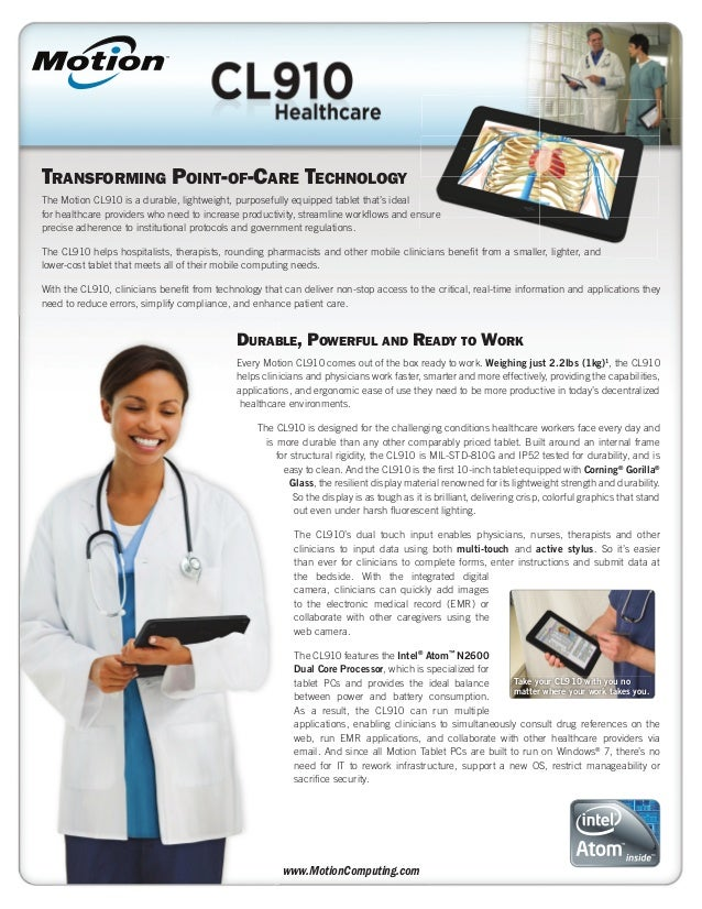 TRANSFORMING POINT-OF-CARE TECHNOLOGYThe Motion CL910 is a durable, lightweight, purposefully equipped tablet that's ideal...