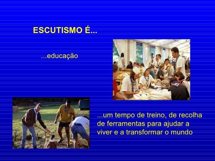 ESCUTISMO É... ...educação ...um tempo de treino, de recolha de ferramentas para ajudar a viver e a transformar o mundo