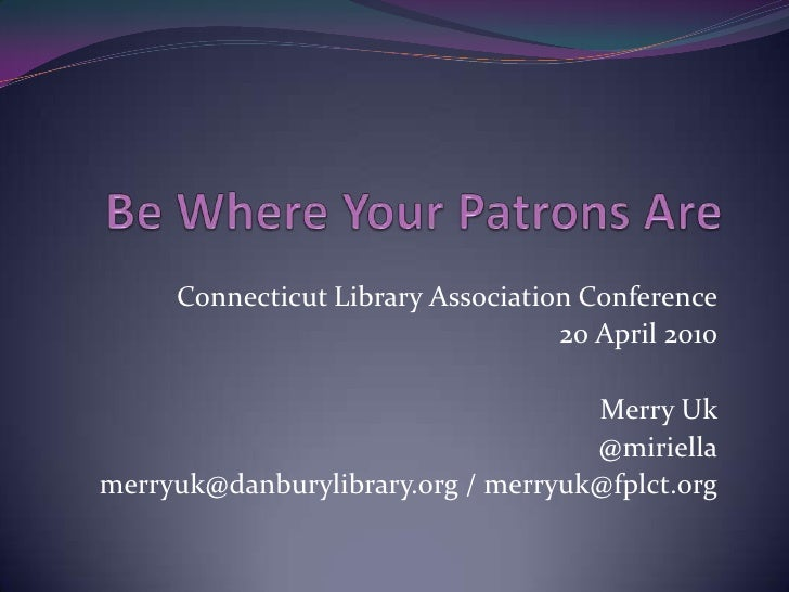 Be Where Your Patrons Are<br />Connecticut Library Association Conference<br />20 April 2010<br />Merry Uk<br />@miriella<...