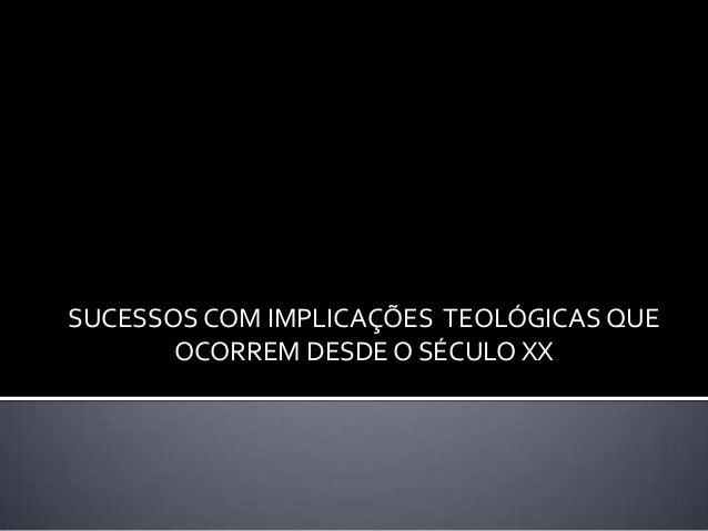 SUCESSOS COM IMPLICAÇÕES TEOLÓGICAS QUE OCORREM DESDE O SÉCULO XX