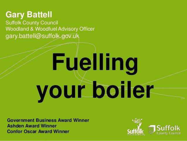 Gary Battell Suffolk County Council Woodland & Woodfuel Advisory Officer  gary.battell@suffolk.gov.uk  Fuelling your boile...