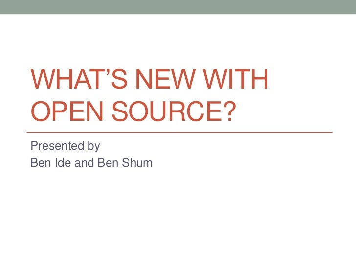 What's New With Open Source?<br />Presented by<br />Ben Ide and Ben Shum<br />