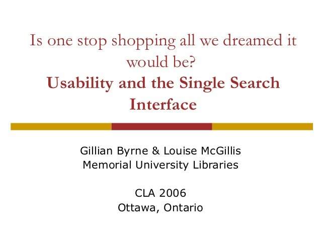 Is one stop shopping all we dreamed it would be? Usability and the Single Search Interface Gillian Byrne & Louise McGillis...
