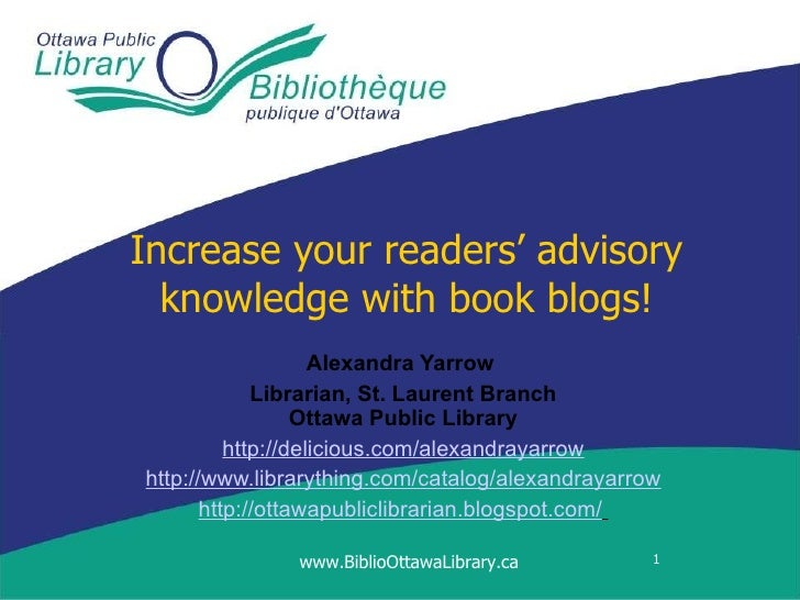 Increase your readers' advisory knowledge with book blogs! Alexandra Yarrow   Librarian, St. Laurent Branch Ottawa Public ...