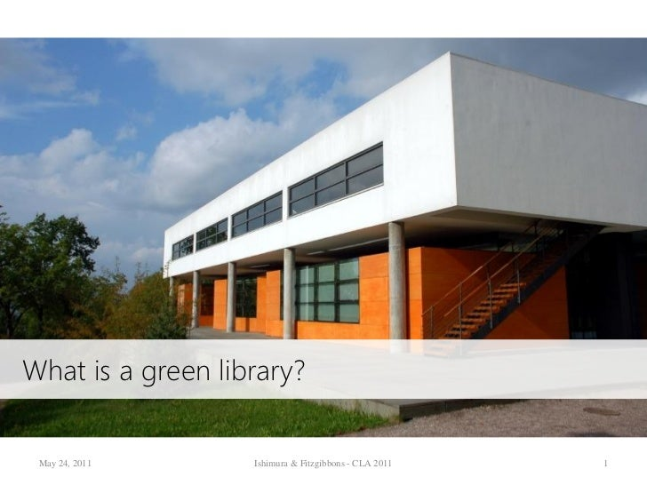 What is a green library? May 24, 2011      Ishimura & Fitzgibbons - CLA 2011   1
