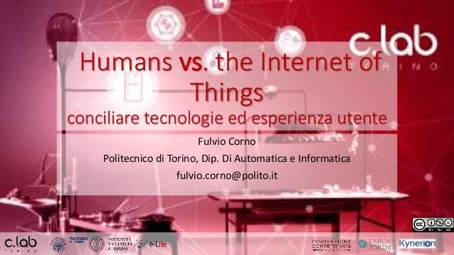 Humans vs. the Internet of Things conciliare tecnologie ed esperienza utente Fulvio Corno Politecnico di Torino, Dip. Di A...