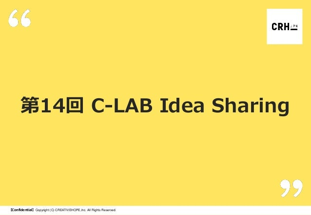 第14回 C-LAB Idea Sharing  【Confidential】Copyright (C) CREATIVEHOPE,Inc. All Rights Reserved.
