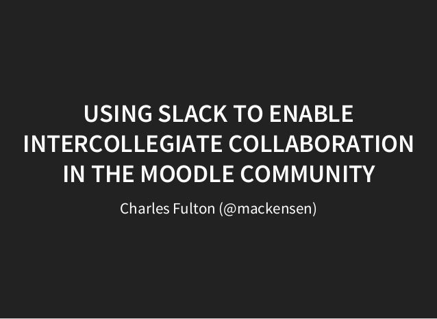 USING SLACK TO ENABLE INTERCOLLEGIATE COLLABORATION IN THE MOODLE COMMUNITY Charles Fulton (@mackensen)