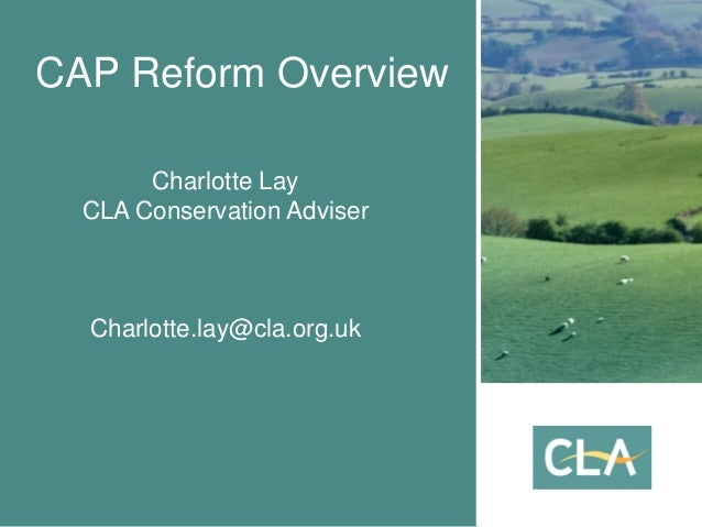 CAP Reform Overview Charlotte Lay CLA Conservation Adviser Charlotte.lay@cla.org.uk