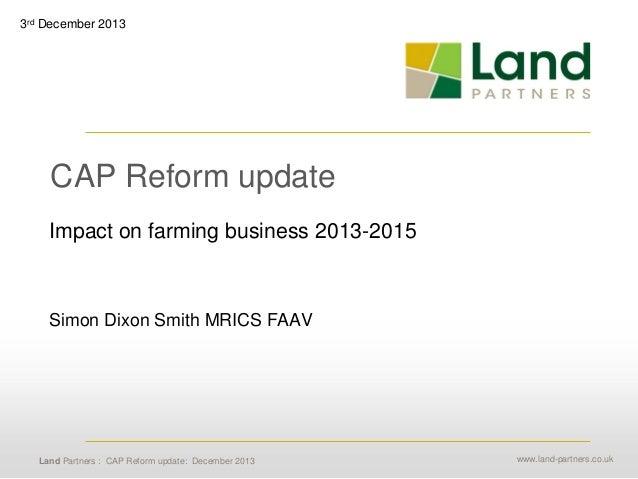3rd December 2013  CAP Reform update Impact on farming business 2013-2015  Simon Dixon Smith MRICS FAAV  Land Partners : C...