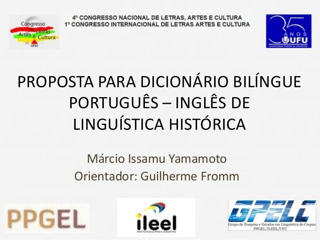 PROPOSTA PARA DICIONÁRIO BILÍNGUE PORTUGUÊS – INGLÊS DE LINGUÍSTICA HISTÓRICA Márcio Issamu Yamamoto Orientador: Guilherme...