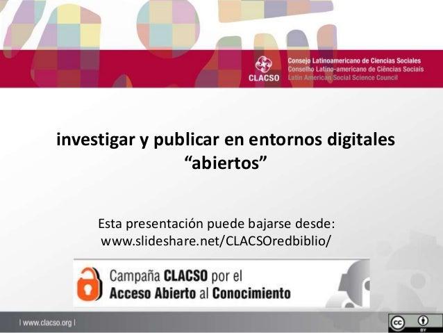 """investigar y publicar en entornos digitales """"abiertos"""" Esta presentación puede bajarse desde: www.slideshare.net/CLACSOred..."""