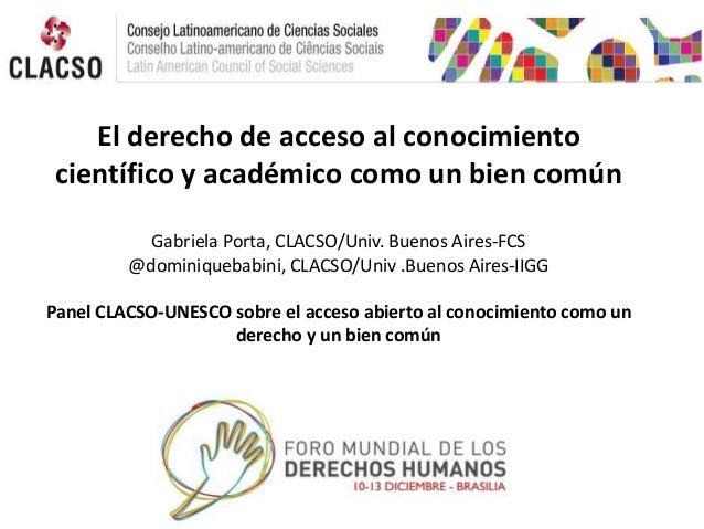 El derecho de acceso al conocimiento científico y académico como un bien común Gabriela Porta, CLACSO/Univ. Buenos Aires-F...