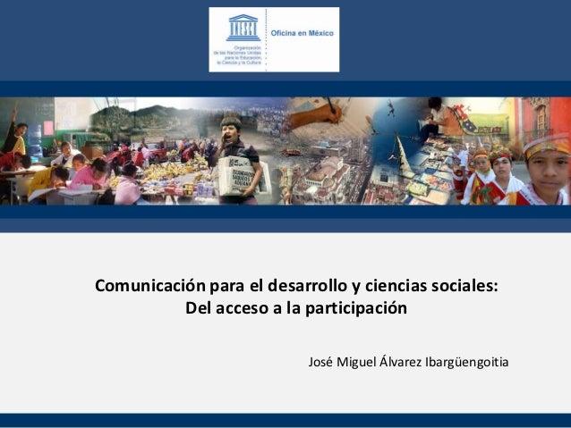 Comunicación para el desarrollo y ciencias sociales:          Del acceso a la participación                           José...