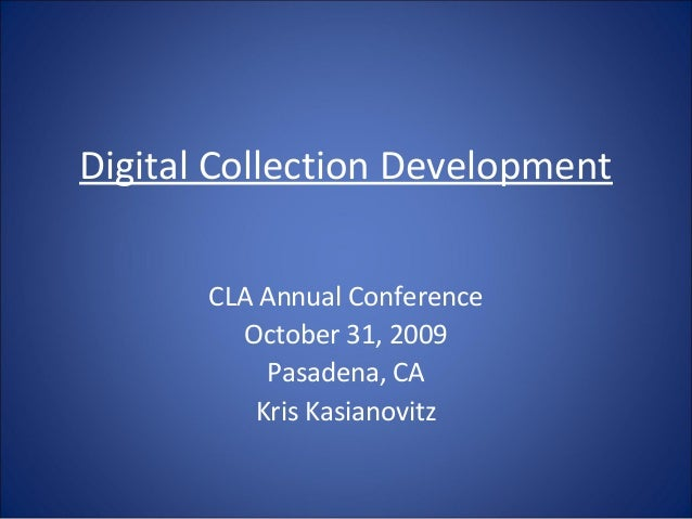 Digital Collection Development CLA Annual Conference October 31, 2009 Pasadena, CA Kris Kasianovitz